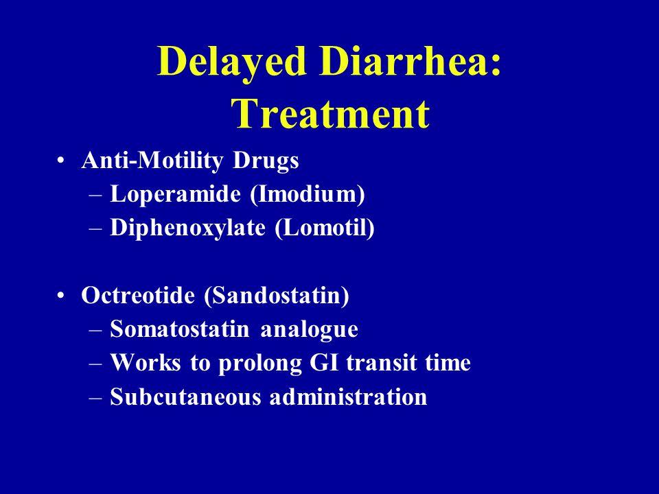 Delayed Diarrhea: Treatment Anti-Motility Drugs –Loperamide (Imodium) –Diphenoxylate (Lomotil) Octreotide (Sandostatin) –Somatostatin analogue –Works