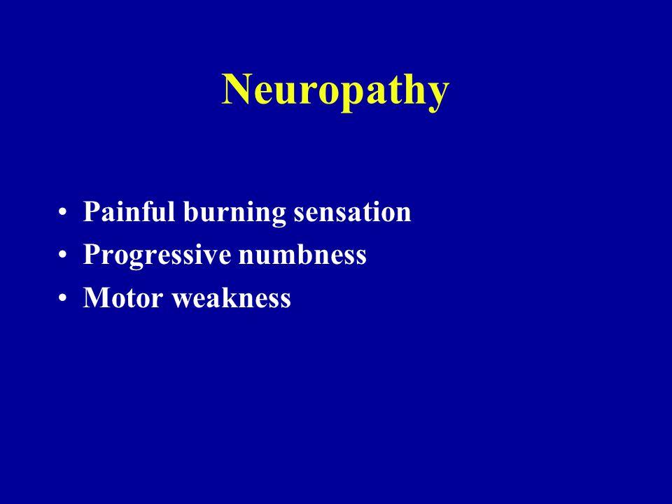 Neuropathy Painful burning sensation Progressive numbness Motor weakness