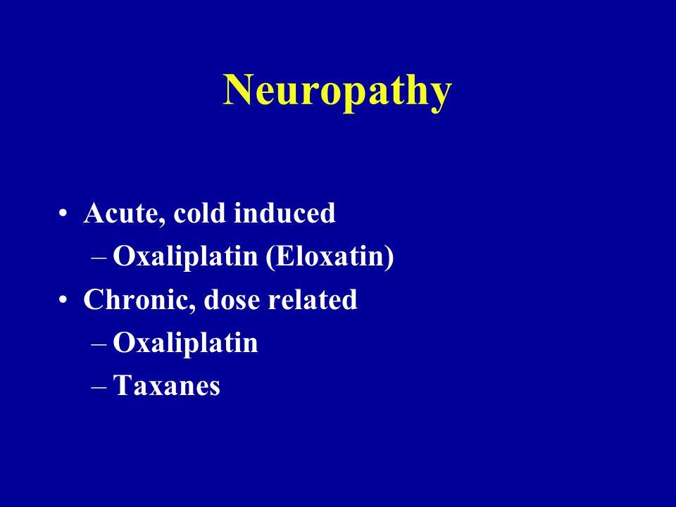 Neuropathy Acute, cold induced –Oxaliplatin (Eloxatin) Chronic, dose related –Oxaliplatin –Taxanes