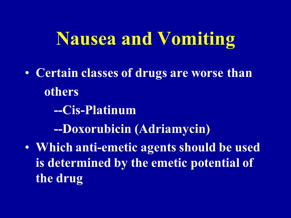 Nausea and Vomiting Certain classes of drugs are worse than others --Cis-Platinum --Doxorubicin (Adriamycin) Which anti-emetic agents should be used is determined by the emetic potential of the drug