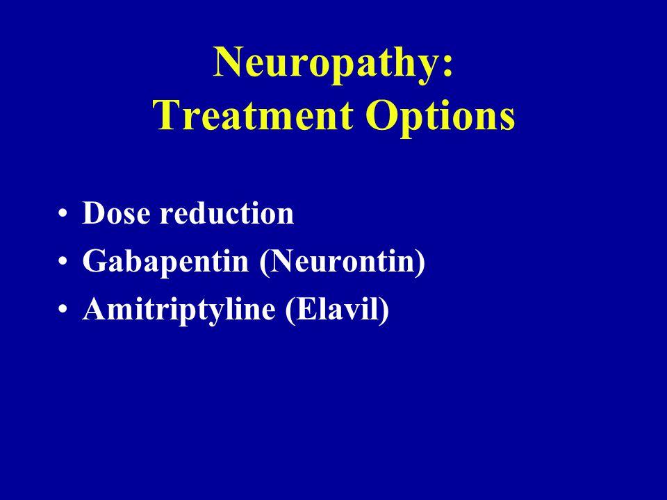 Neuropathy: Treatment Options Dose reduction Gabapentin (Neurontin) Amitriptyline (Elavil)