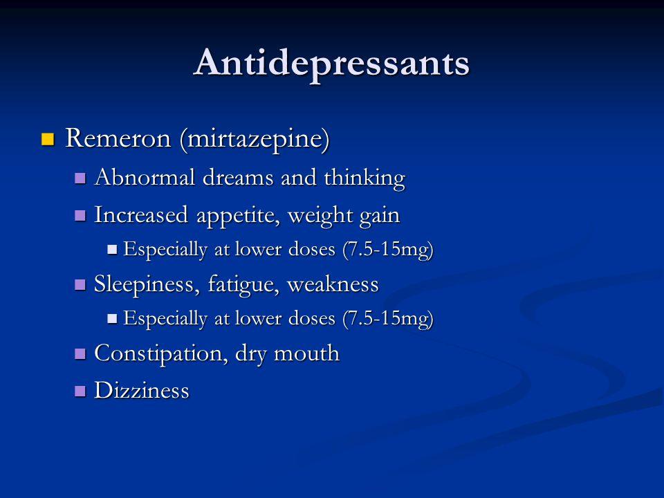 Antidepressants Remeron (mirtazepine) Remeron (mirtazepine) Abnormal dreams and thinking Abnormal dreams and thinking Increased appetite, weight gain Increased appetite, weight gain Especially at lower doses (7.5-15mg) Especially at lower doses (7.5-15mg) Sleepiness, fatigue, weakness Sleepiness, fatigue, weakness Especially at lower doses (7.5-15mg) Especially at lower doses (7.5-15mg) Constipation, dry mouth Constipation, dry mouth Dizziness Dizziness