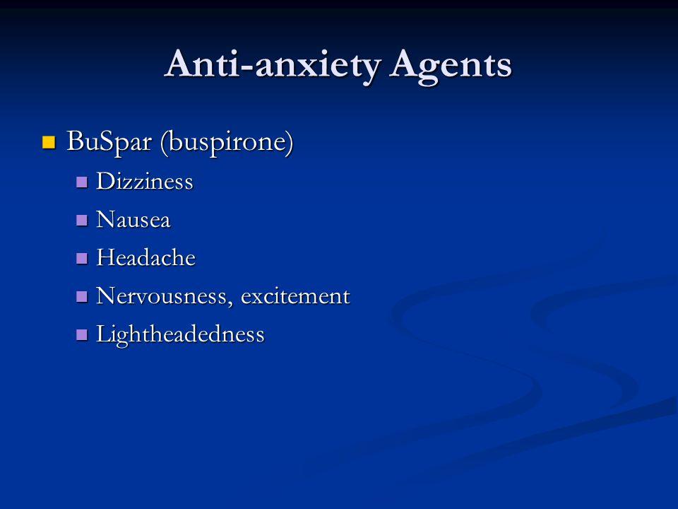 Anti-anxiety Agents BuSpar (buspirone) BuSpar (buspirone) Dizziness Dizziness Nausea Nausea Headache Headache Nervousness, excitement Nervousness, excitement Lightheadedness Lightheadedness