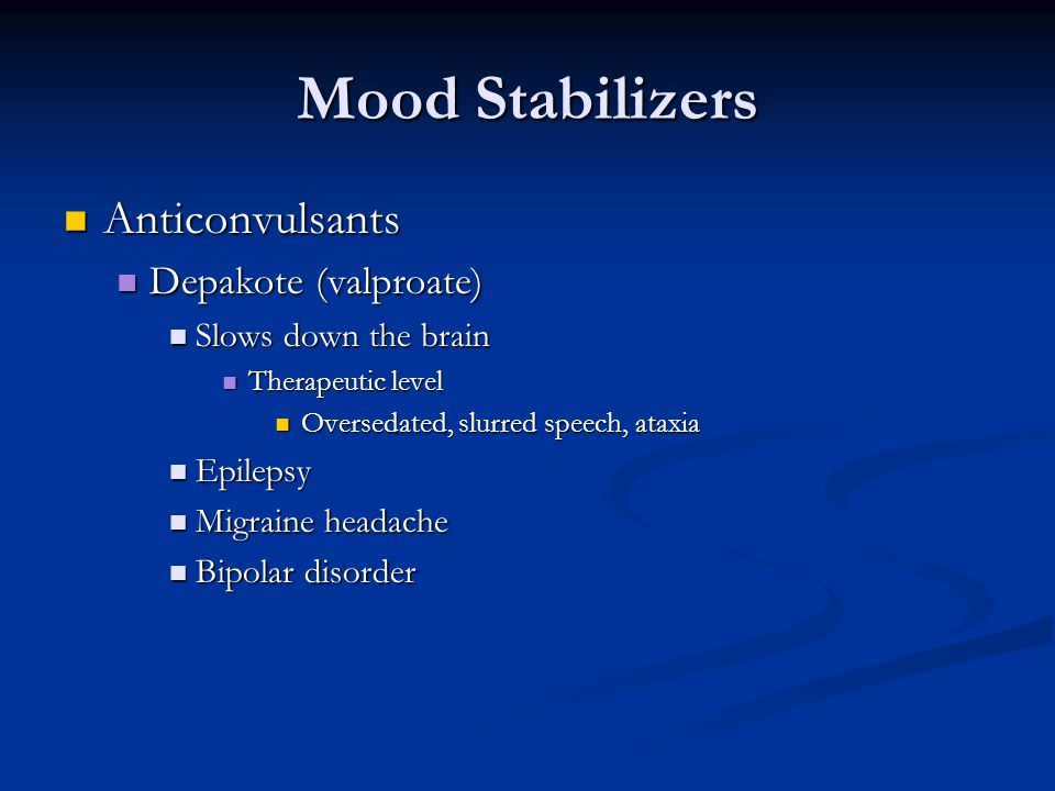 Mood Stabilizers Anticonvulsants Anticonvulsants Depakote (valproate) Depakote (valproate) Slows down the brain Slows down the brain Therapeutic level Therapeutic level Oversedated, slurred speech, ataxia Oversedated, slurred speech, ataxia Epilepsy Epilepsy Migraine headache Migraine headache Bipolar disorder Bipolar disorder