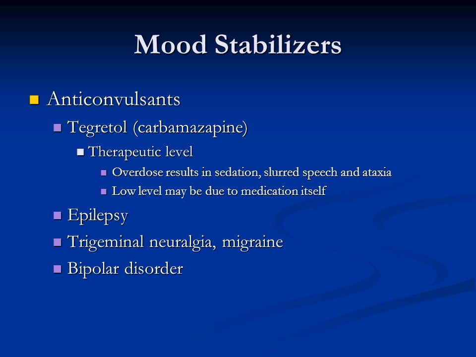 Mood Stabilizers Anticonvulsants Anticonvulsants Tegretol (carbamazapine) Tegretol (carbamazapine) Therapeutic level Therapeutic level Overdose results in sedation, slurred speech and ataxia Overdose results in sedation, slurred speech and ataxia Low level may be due to medication itself Low level may be due to medication itself Epilepsy Epilepsy Trigeminal neuralgia, migraine Trigeminal neuralgia, migraine Bipolar disorder Bipolar disorder