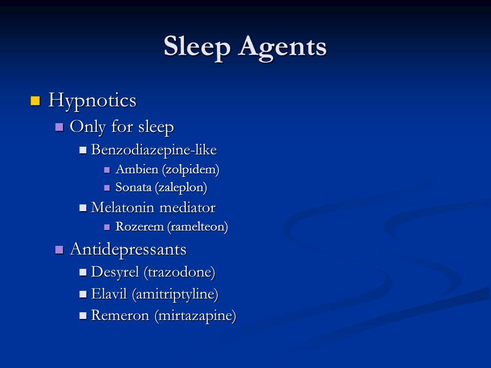 Sleep Agents Hypnotics Hypnotics Only for sleep Only for sleep Benzodiazepine-like Benzodiazepine-like Ambien (zolpidem) Ambien (zolpidem) Sonata (zaleplon) Sonata (zaleplon) Melatonin mediator Melatonin mediator Rozerem (ramelteon) Rozerem (ramelteon) Antidepressants Antidepressants Desyrel (trazodone) Desyrel (trazodone) Elavil (amitriptyline) Elavil (amitriptyline) Remeron (mirtazapine) Remeron (mirtazapine)