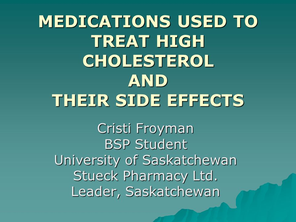 MEDICATIONS USED TO TREAT HIGH CHOLESTEROL AND THEIR SIDE EFFECTS Cristi Froyman BSP Student University of Saskatchewan Stueck Pharmacy Ltd. Leader, S