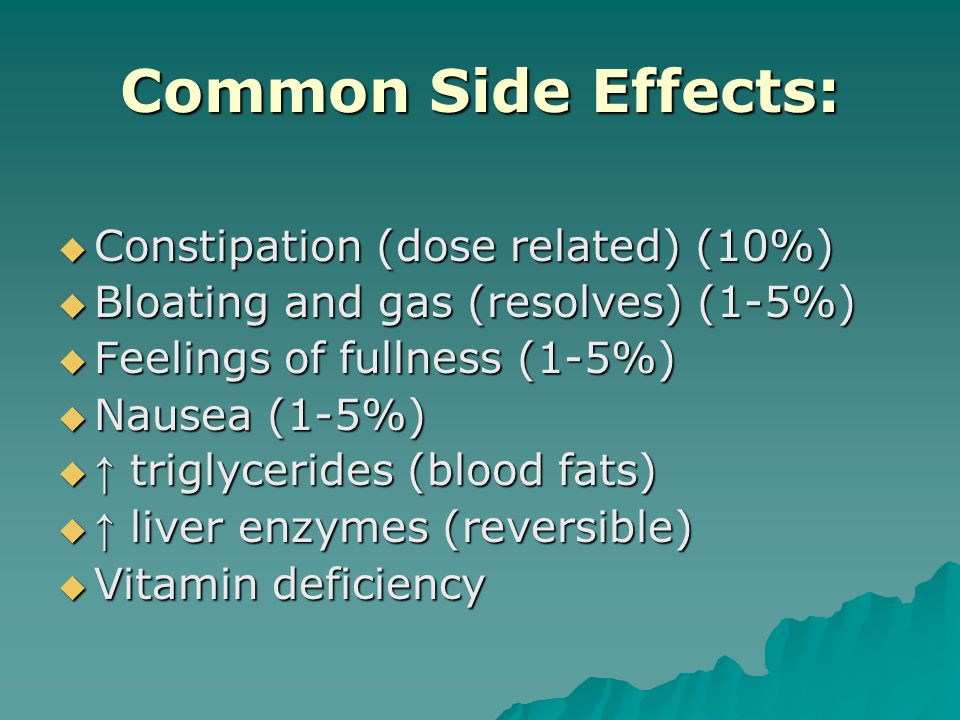 Common Side Effects:  Constipation (dose related) (10%)  Bloating and gas (resolves) (1-5%)  Feelings of fullness (1-5%)  Nausea (1-5%)  ↑ triglycerides (blood fats)  ↑ liver enzymes (reversible)  Vitamin deficiency