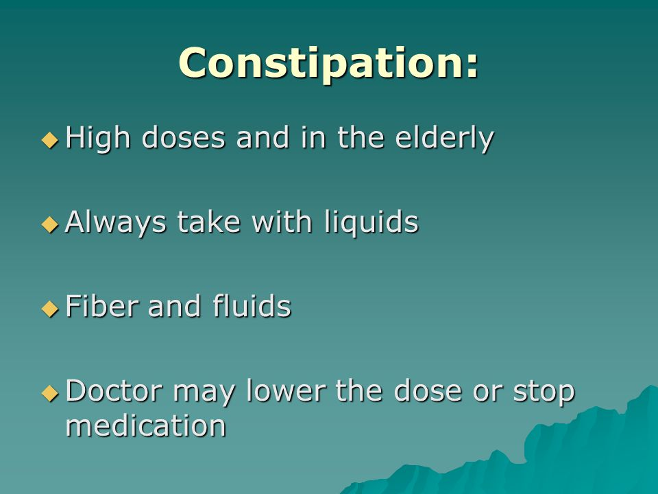 Constipation:  High doses and in the elderly  Always take with liquids  Fiber and fluids  Doctor may lower the dose or stop medication