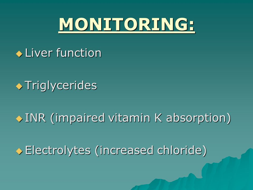 MONITORING:  Liver function  Triglycerides  INR (impaired vitamin K absorption)  Electrolytes (increased chloride)