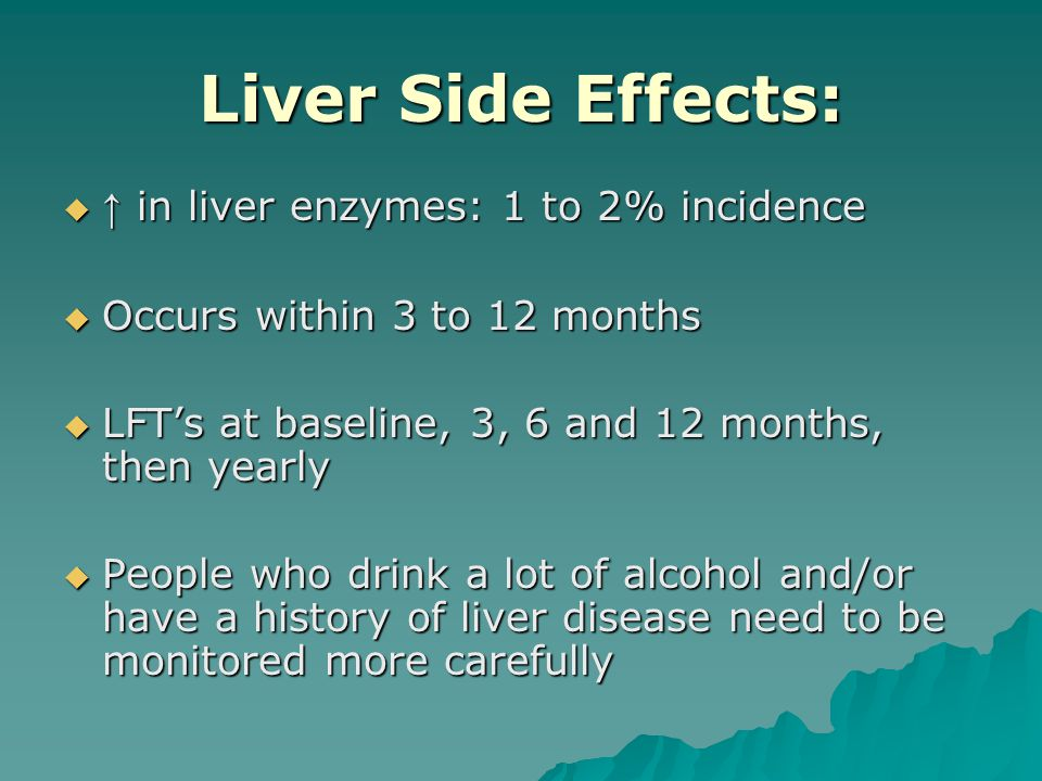 Liver Side Effects:  ↑ in liver enzymes: 1 to 2% incidence  Occurs within 3 to 12 months  LFT's at baseline, 3, 6 and 12 months, then yearly  People who drink a lot of alcohol and/or have a history of liver disease need to be monitored more carefully