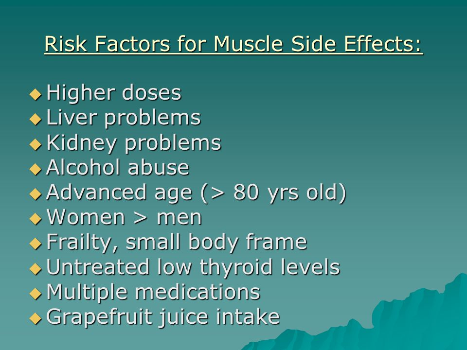 Risk Factors for Muscle Side Effects:  Higher doses  Liver problems  Kidney problems  Alcohol abuse  Advanced age (> 80 yrs old)  Women > men  Frailty, small body frame  Untreated low thyroid levels  Multiple medications  Grapefruit juice intake