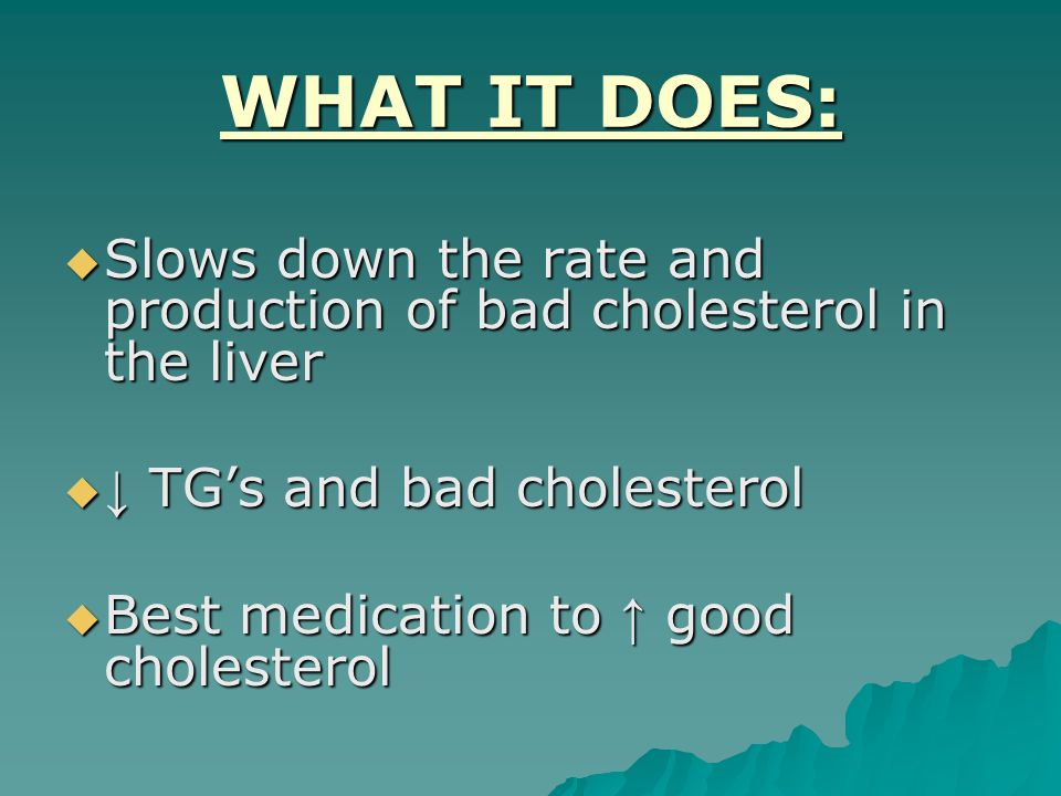 WHAT IT DOES:  Slows down the rate and production of bad cholesterol in the liver  ↓ TG's and bad cholesterol  Best medication to ↑ good cholesterol
