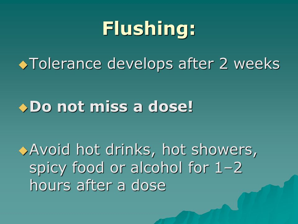 Flushing:  Tolerance develops after 2 weeks  Do not miss a dose.