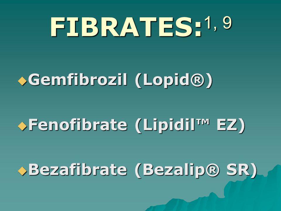 FIBRATES: 1, 9  Gemfibrozil (Lopid®)  Fenofibrate (Lipidil™ EZ)  Bezafibrate (Bezalip® SR)