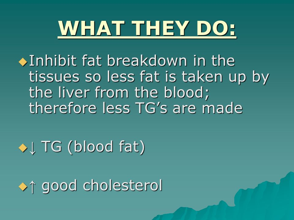 WHAT THEY DO:  Inhibit fat breakdown in the tissues so less fat is taken up by the liver from the blood; therefore less TG's are made  ↓ TG (blood fat)  ↑ good cholesterol