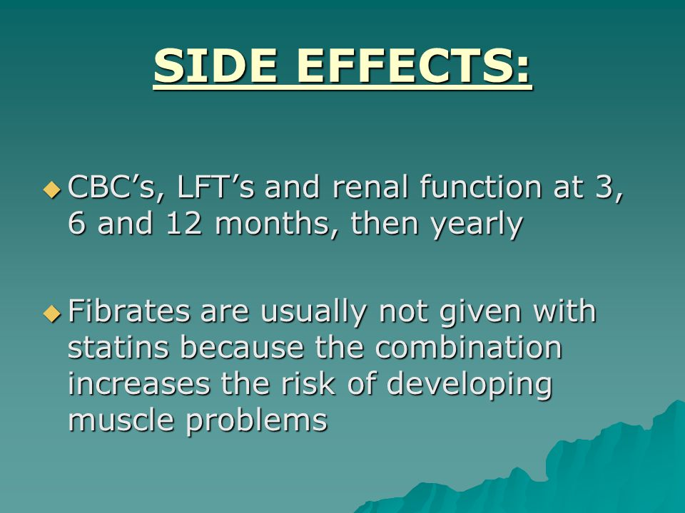 SIDE EFFECTS:  CBC's, LFT's and renal function at 3, 6 and 12 months, then yearly  Fibrates are usually not given with statins because the combination increases the risk of developing muscle problems