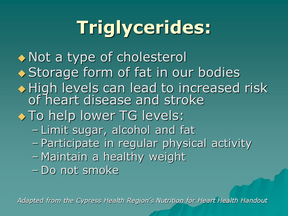 Triglycerides:  Not a type of cholesterol  Storage form of fat in our bodies  High levels can lead to increased risk of heart disease and stroke  To help lower TG levels: –Limit sugar, alcohol and fat –Participate in regular physical activity –Maintain a healthy weight –Do not smoke Adapted from the Cypress Health Region's Nutrition for Heart Health Handout