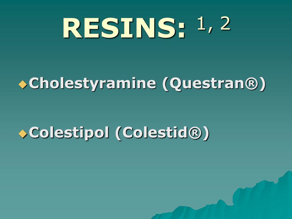 RESINS: 1, 2  Cholestyramine (Questran®)  Colestipol (Colestid®)