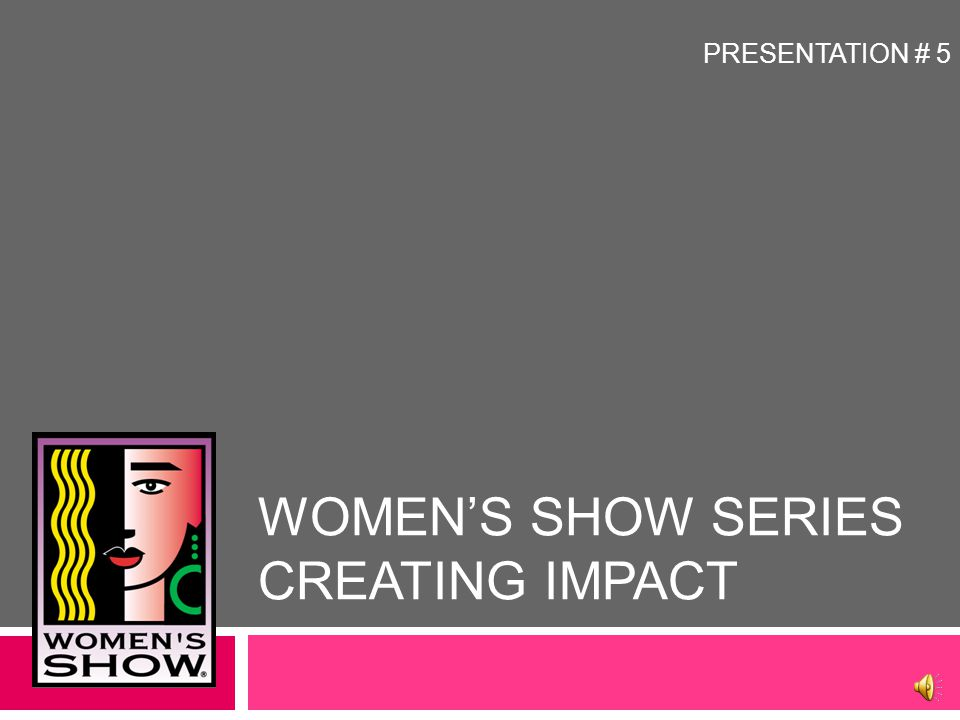 WOMEN'S SHOW SERIES CREATING IMPACT This presentation includes an audio component.
