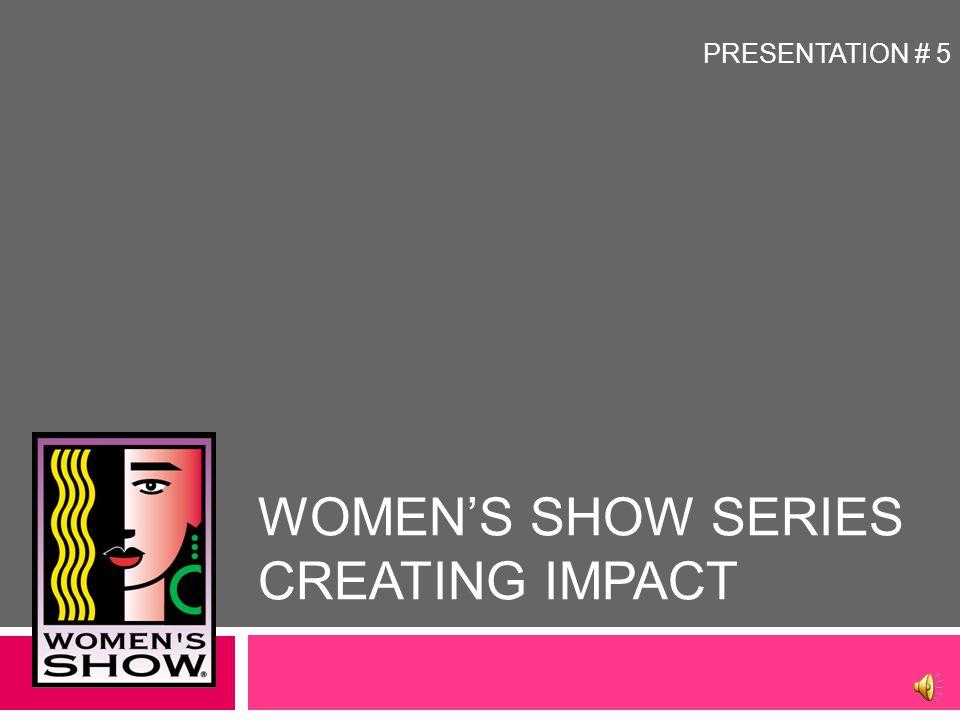 WOMEN'S SHOW SERIES CREATING IMPACT PRESENTATION # 5
