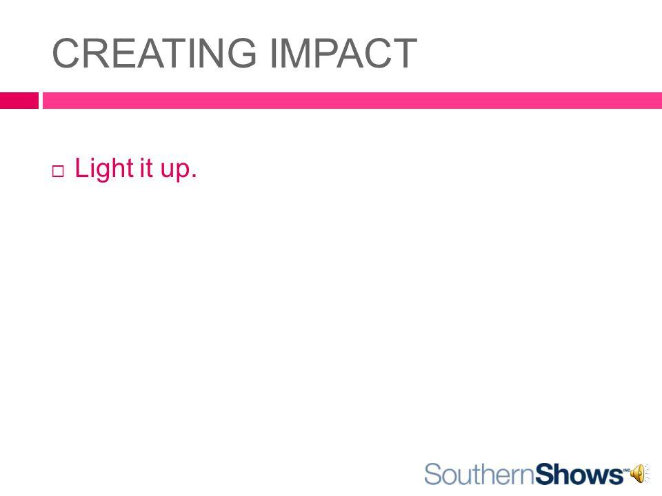 CREATING IMPACT  Light it up.