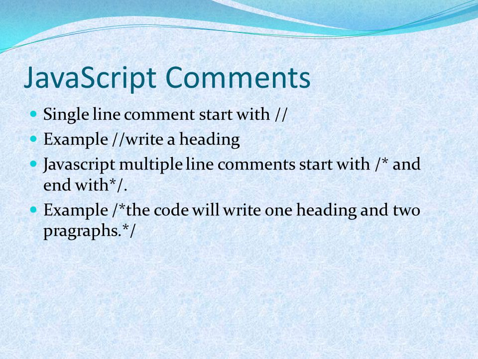JavaScript Comments Single line comment start with // Example //write a heading Javascript multiple line comments start with /* and end with*/. Exampl