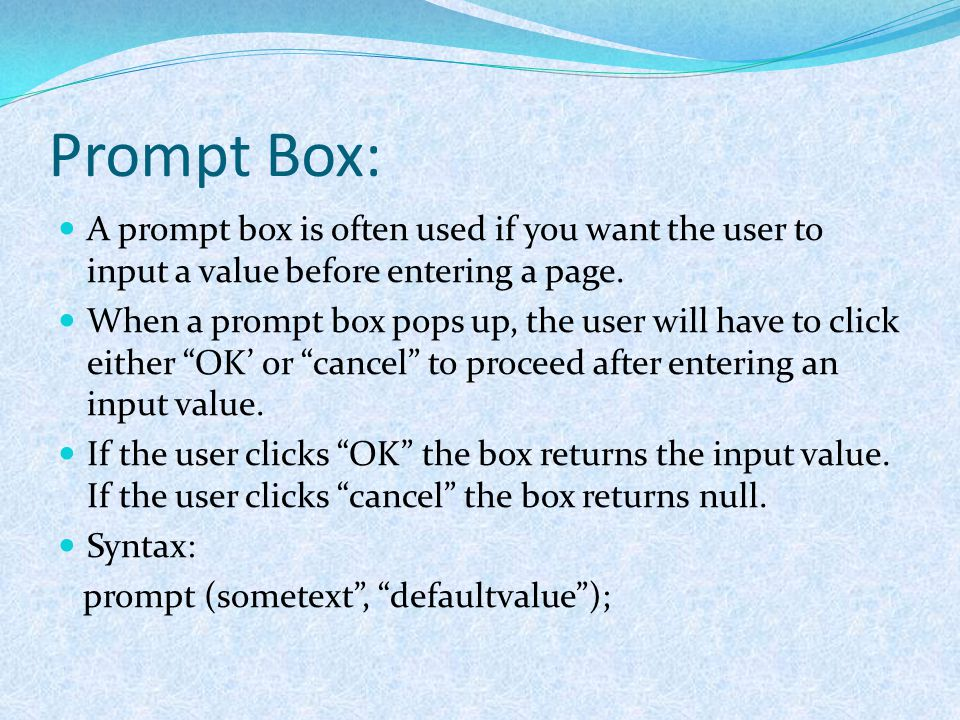 Prompt Box: A prompt box is often used if you want the user to input a value before entering a page. When a prompt box pops up, the user will have to