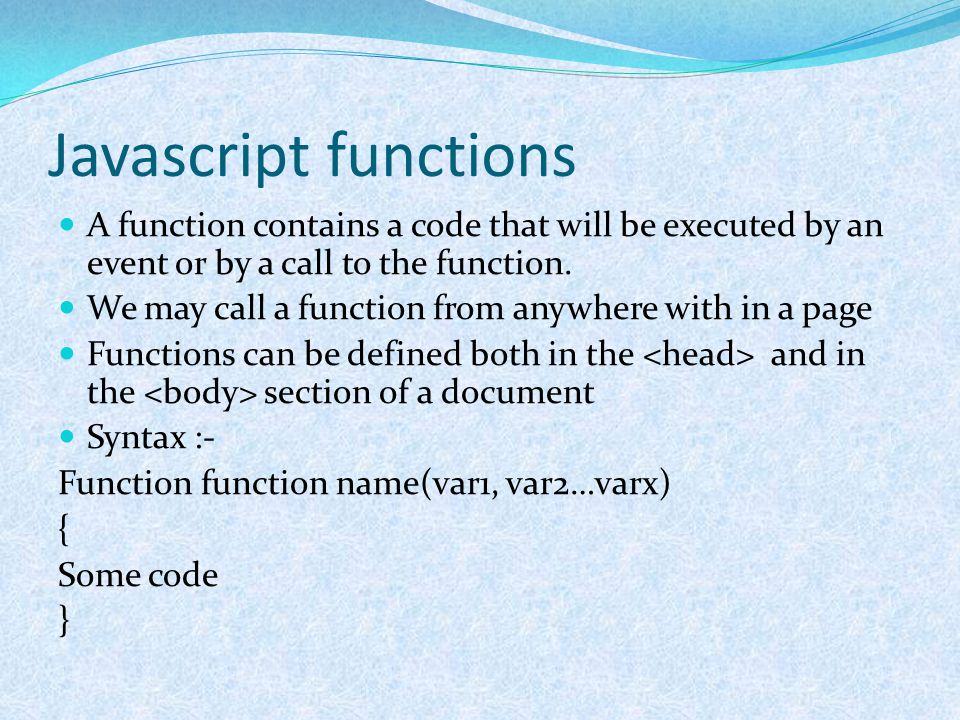 Javascript functions A function contains a code that will be executed by an event or by a call to the function. We may call a function from anywhere w