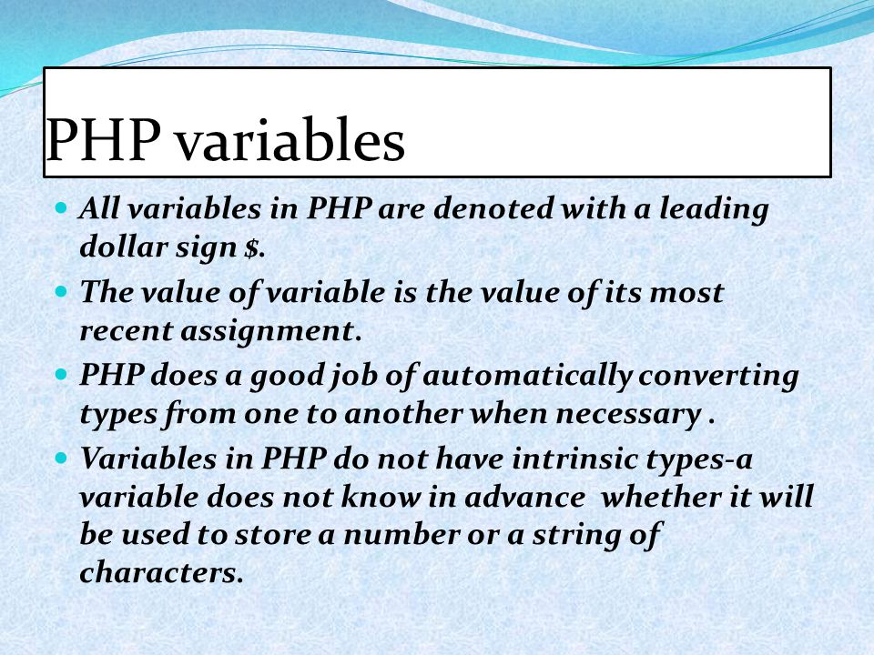 PHP variables All variables in PHP are denoted with a leading dollar sign $. The value of variable is the value of its most recent assignment. PHP doe