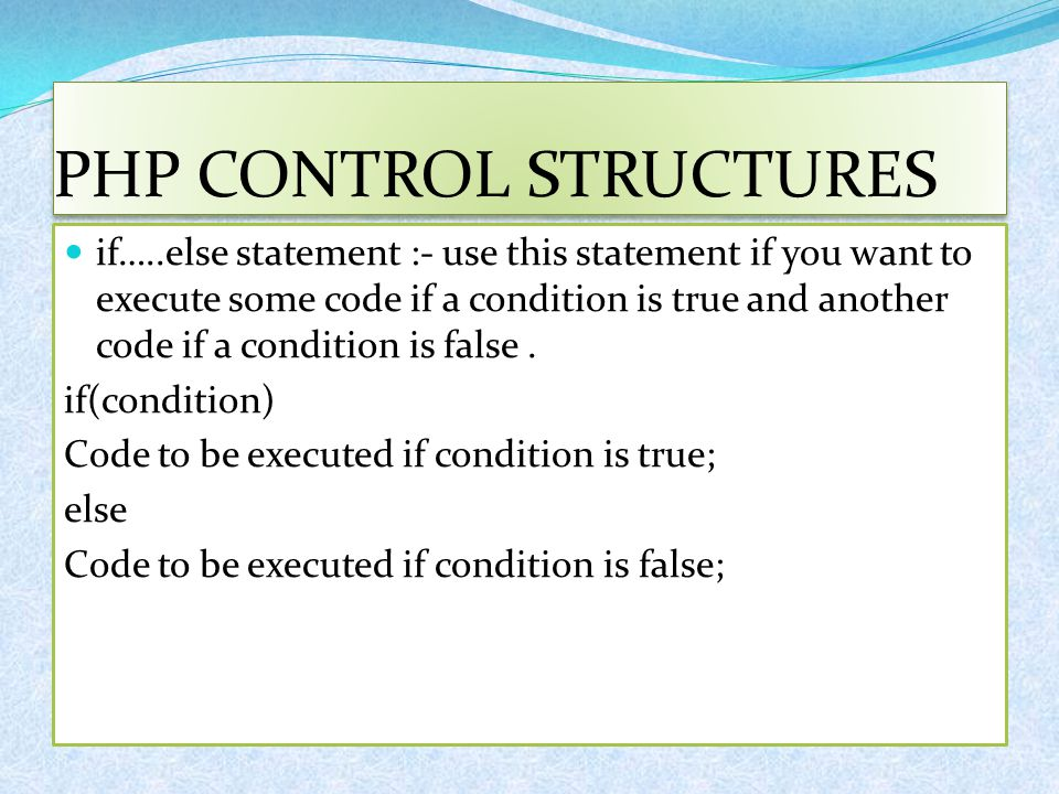 PHP CONTROL STRUCTURES if…..else statement :- use this statement if you want to execute some code if a condition is true and another code if a conditi