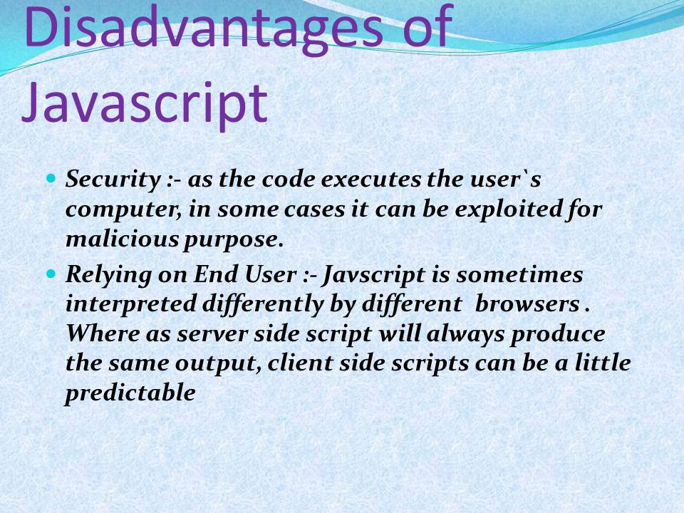 Disadvantages of Javascript Security :- as the code executes the user`s computer, in some cases it can be exploited for malicious purpose. Relying on