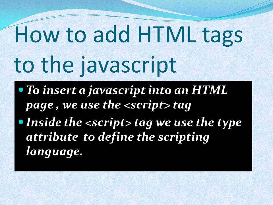 How to add HTML tags to the javascript To insert a javascript into an HTML page, we use the tag Inside the tag we use the type attribute to define the