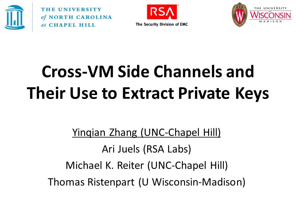 Cross-VM Side Channels and Their Use to Extract Private Keys Yinqian Zhang (UNC-Chapel Hill) Ari Juels (RSA Labs) Michael K. Reiter (UNC-Chapel Hill)
