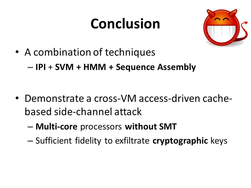 Conclusion A combination of techniques – IPI + SVM + HMM + Sequence Assembly Demonstrate a cross-VM access-driven cache- based side-channel attack – M
