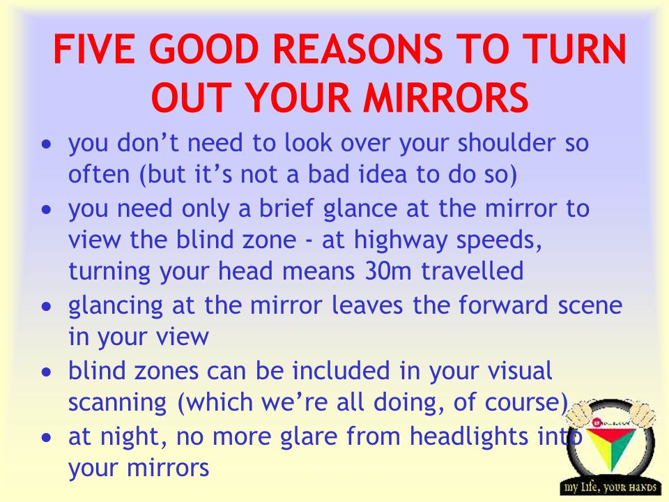 Transportation Tuesday FIVE GOOD REASONS TO TURN OUT YOUR MIRRORS  you don't need to look over your shoulder so often (but it's not a bad idea to do so)  you need only a brief glance at the mirror to view the blind zone - at highway speeds, turning your head means 30m travelled  glancing at the mirror leaves the forward scene in your view  blind zones can be included in your visual scanning (which we're all doing, of course)  at night, no more glare from headlights into your mirrors