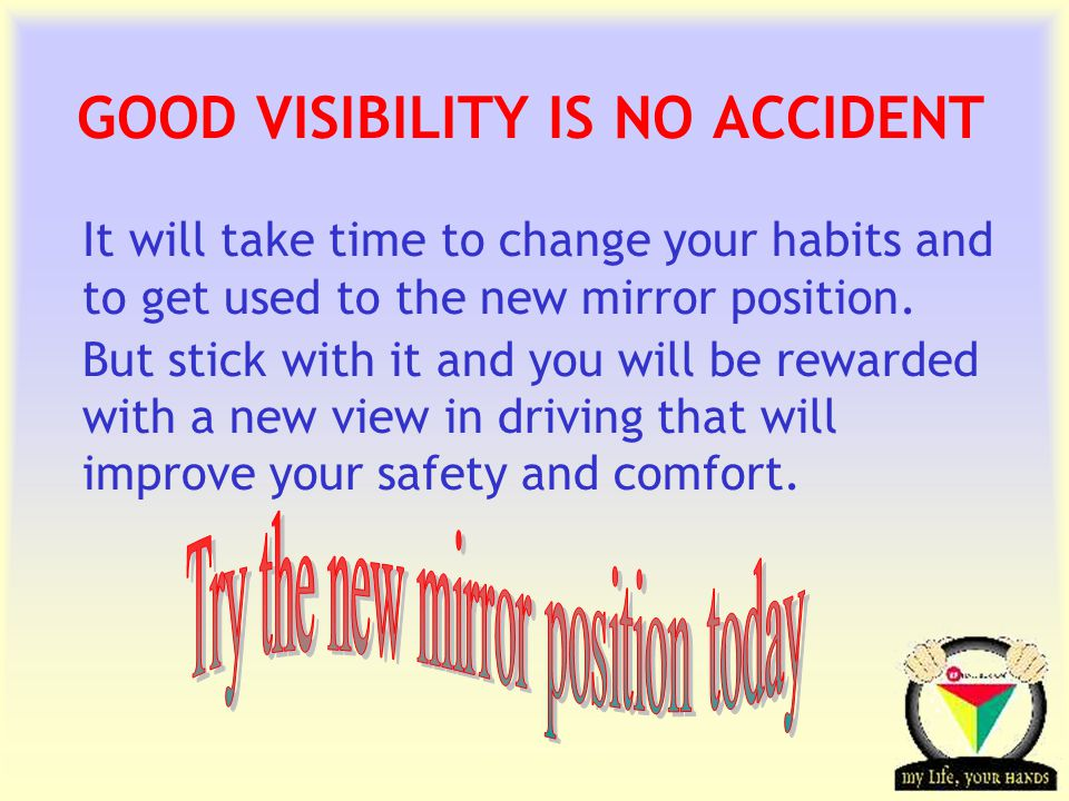 Transportation Tuesday GOOD VISIBILITY IS NO ACCIDENT It will take time to change your habits and to get used to the new mirror position.
