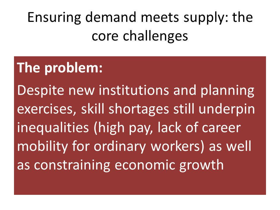 Ensuring demand meets supply: the core challenges The problem: Despite new institutions and planning exercises, skill shortages still underpin inequalities (high pay, lack of career mobility for ordinary workers) as well as constraining economic growth