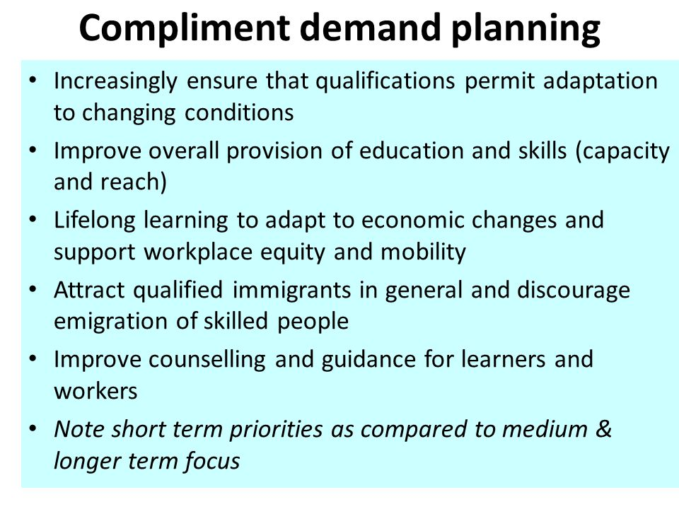 Compliment demand planning Increasingly ensure that qualifications permit adaptation to changing conditions Improve overall provision of education and skills (capacity and reach) Lifelong learning to adapt to economic changes and support workplace equity and mobility Attract qualified immigrants in general and discourage emigration of skilled people Improve counselling and guidance for learners and workers Note short term priorities as compared to medium & longer term focus