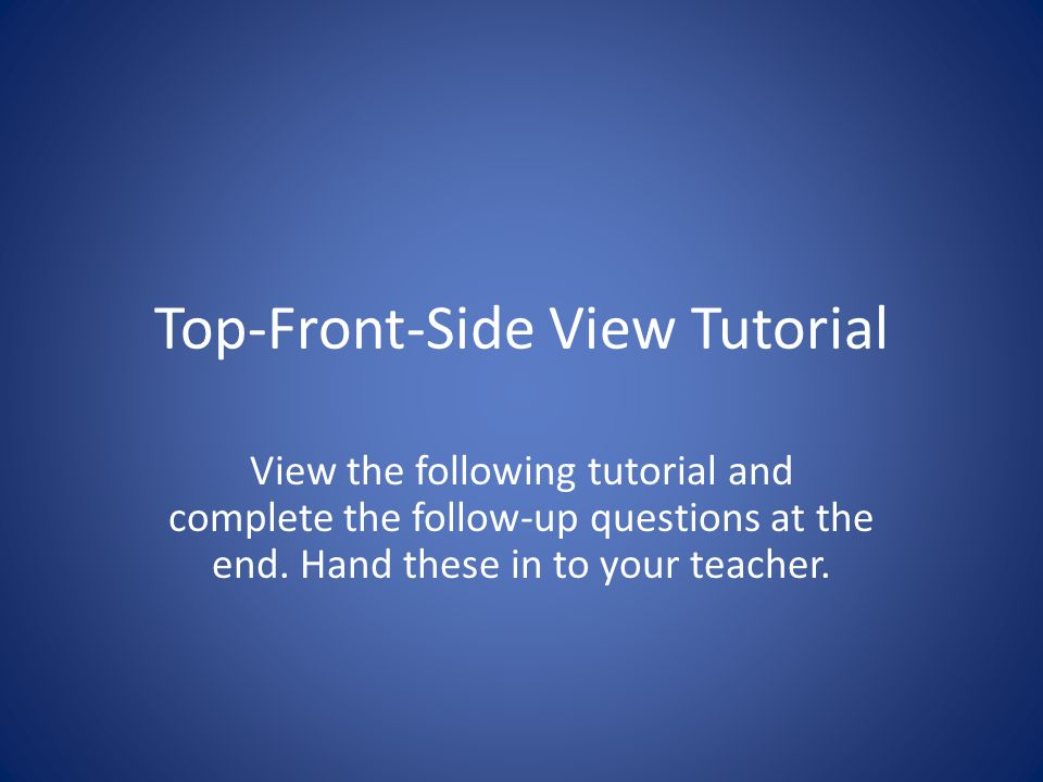 Top-Front-Side View Tutorial View the following tutorial and complete the follow-up questions at the end. Hand these in to your teacher.