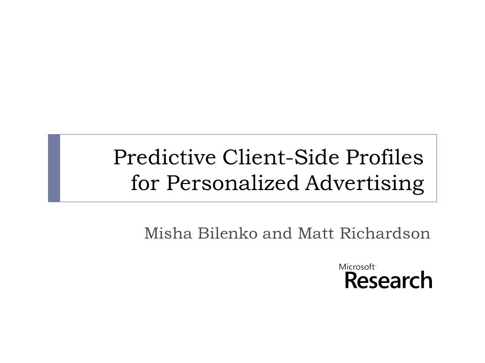 Predictive Client-Side Profiles for Personalized Advertising Misha Bilenko and Matt Richardson