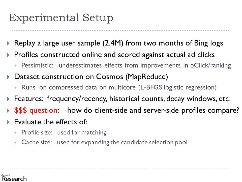 Experimental Setup  Replay a large user sample (2.4M) from two months of Bing logs  Profiles constructed online and scored against actual ad clicks  Pessimistic: underestimates effects from improvements in pClick/ranking  Dataset construction on Cosmos (MapReduce)  Runs on compressed data on multicore (L-BFGS logistic regression)  Features: frequency/recency, historical counts, decay windows, etc.