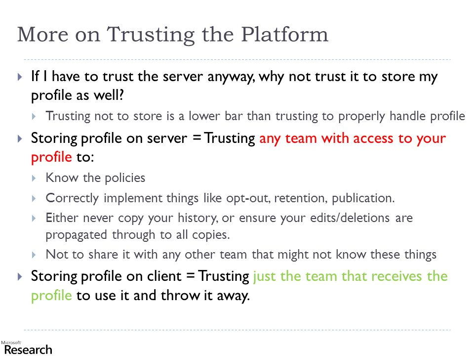 More on Trusting the Platform  If I have to trust the server anyway, why not trust it to store my profile as well.