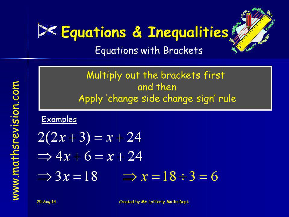 25-Aug-14Created by Mr. Lafferty Maths Dept. www.mathsrevision.com Multiply out the brackets first and then Apply 'change side change sign' rule Examp