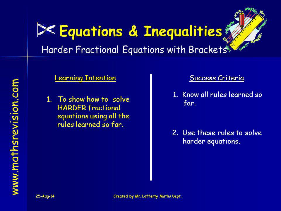 25-Aug-14Created by Mr. Lafferty Maths Dept. www.mathsrevision.com Learning Intention Success Criteria 1. To show how to solve HARDER fractional equat