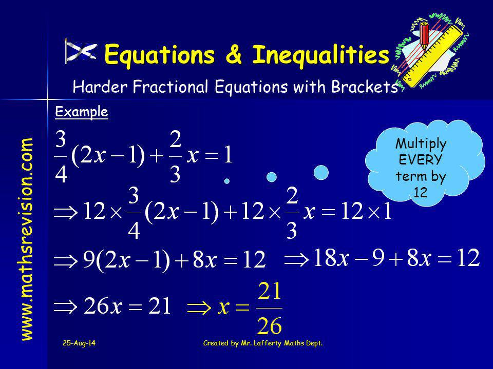 25-Aug-14Created by Mr. Lafferty Maths Dept. www.mathsrevision.com Example Multiply EVERY term by 12 Harder Fractional Equations with Brackets Equatio