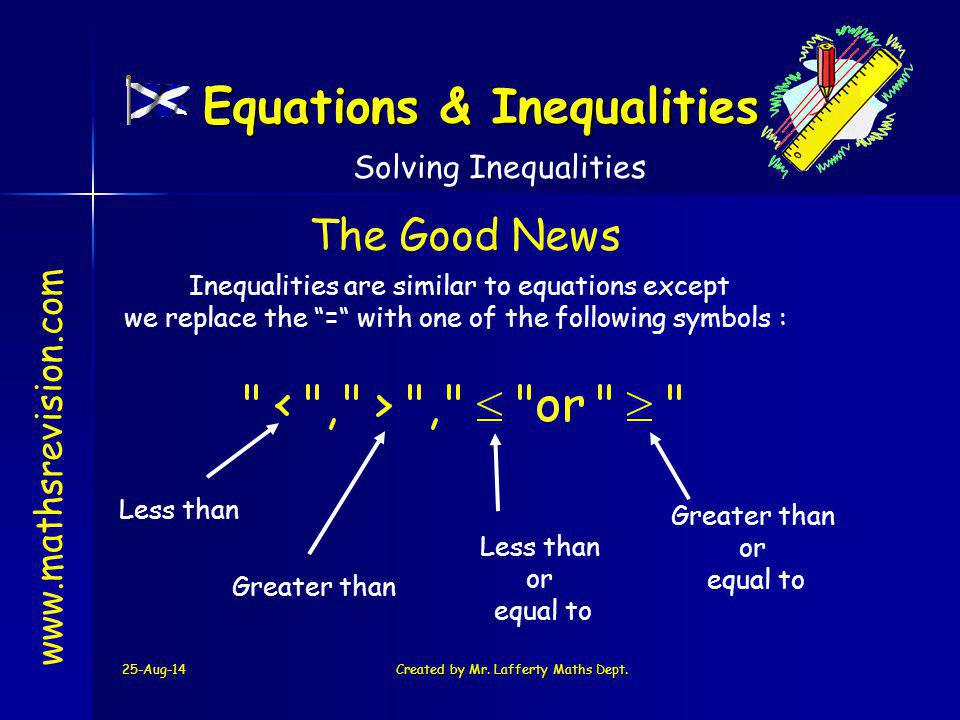 "25-Aug-14Created by Mr. Lafferty Maths Dept. www.mathsrevision.com Inequalities are similar to equations except we replace the ""="" with one of the fol"