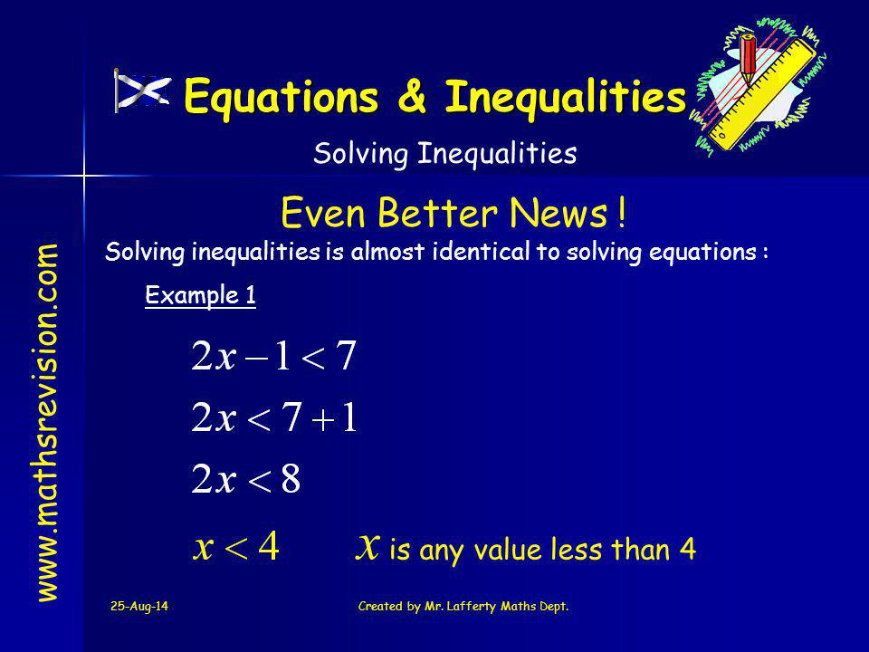 25-Aug-14Created by Mr. Lafferty Maths Dept. www.mathsrevision.com Solving inequalities is almost identical to solving equations : Solving Inequalitie