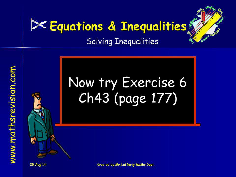 25-Aug-14Created by Mr. Lafferty Maths Dept. Now try Exercise 6 Ch43 (page 177) www.mathsrevision.com Solving Inequalities Equations & Inequalities