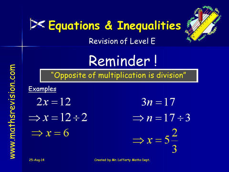 "25-Aug-14Created by Mr. Lafferty Maths Dept. www.mathsrevision.com Reminder ! Revision of Level E ""Opposite of multiplication is division"" Examples Eq"